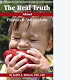 The Real Truth About Vitamins & Anti-oxidants