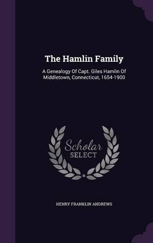The Hamlin Family: A Genealogy Of Capt. Giles Hamlin Of Middletown, Connecticut, 1654-1900