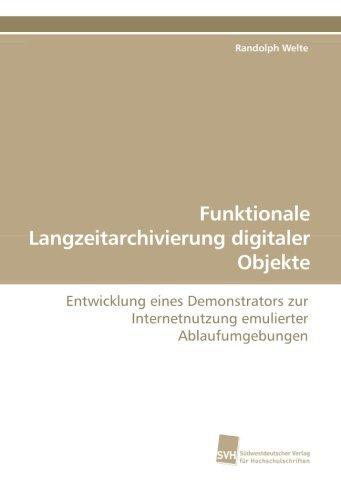 Funktionale Langzeitarchivierung digitaler Objekte: Entwicklung eines Demonstrators zur Internetnutzung emulierter Ablaufumgebungen (German Edition) PDF