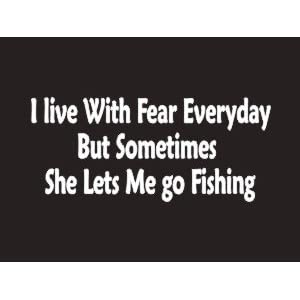 #078 I Live With Fear Everyday But Sometimes She Lets Me Go Fishing Bumper Sticker / Vinyl Decal