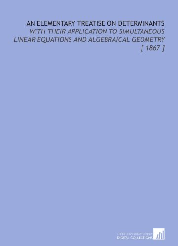 An Elementary Treatise on Determinants: With Their Application to Simultaneous Linear Equations and Algebraical Geometry [ 1867 ]