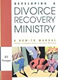 Developing a Divorce Recovery Ministry: A How-To-Manual Includes a Complete Divorce Recovery Workshop (078145039X) by Flanagan, Bill