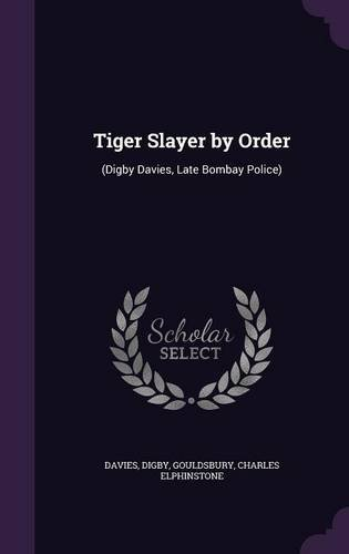 Tiger Slayer by Order: (Digby Davies, Late Bombay Police)