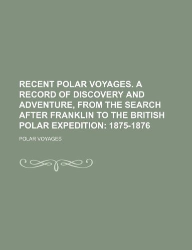 Recent polar voyages. A record of discovery and adventure, from the search after Franklin to the British polar expedition;  1875-1876