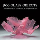 500 Glass Objects: A Celebration of Functional & Sculptural Glass (500 Series) ~ Lark Books