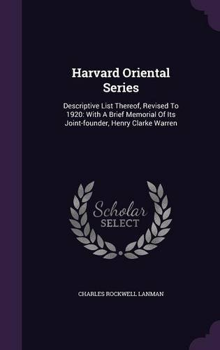 Harvard Oriental Series: Descriptive List Thereof, Revised To 1920: With A Brief Memorial Of Its Joint-founder, Henry Clarke Warren