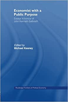 Economist With A Public Purpose: Essays In Honour Of John Kenneth Galbraith (Routledge Frontiers Of Political Economy)
