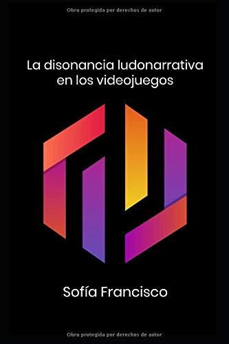 La disonancia ludonarrativa en los videojuegos  [Francisco Galisteo, Sofía] (Tapa Blanda)