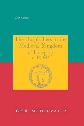The Hospitallers in the Medieval Kingsom of Hungary c. 1150-1387 (Ceu Medievalia)