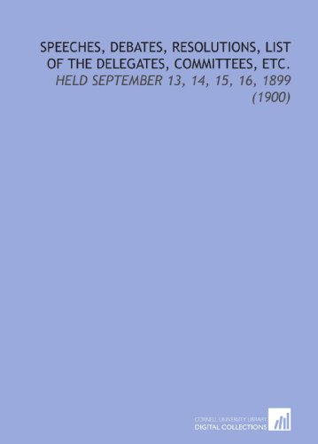 Speeches, Debates, Resolutions, List of the Delegates, Committees, Etc.: Held September 13, 14, 15, 16, 1899 (1900)