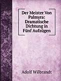 Der Meister Von Palmyra: Dramatische Dichtung in Fünf Aufzügen
