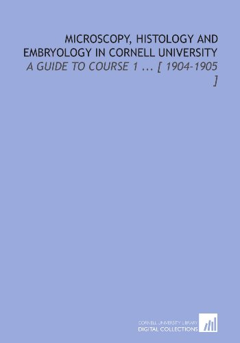 Microscopy, Histology And Embryology In Cornell University: A Guide To Course 1 ... [ 1904-1905 ]