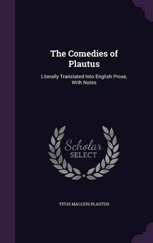 The Comedies of Plautus: Literally Translated Into English Prose, With Notes