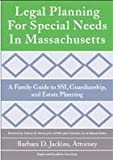 Legal Planning for Special Needs in Massachusetts: A Family Guide to Ssi, Guardianship, and Estate Planning