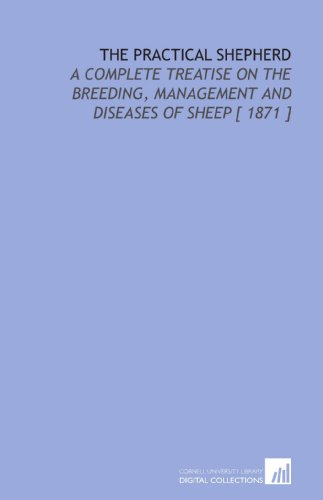 The Practical Shepherd: A Complete Treatise on the Breeding, Management and Diseases of Sheep [ 1871 ]