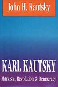 Karl Kautsky: Marxism, Revolution, and Democracy, John H. Kautsky