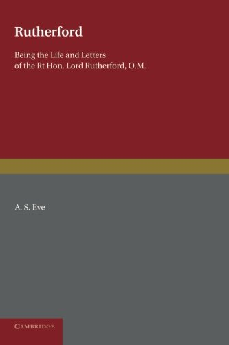 Rutherford: Being the Life and Letters of the Right Hon. Lord Rutherford, O.M.