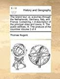 The Grand tour; or, a journey through the Netherlands, Germany, Italy, and France. Containing, I. A description of the principal cities and towns, II. ... The produce of the countries Volume 2 of 4 Thomas Nugent