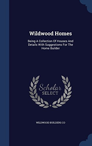 Wildwood Homes: Being A Collection Of Houses And Details With Suggestions For The Home Builder