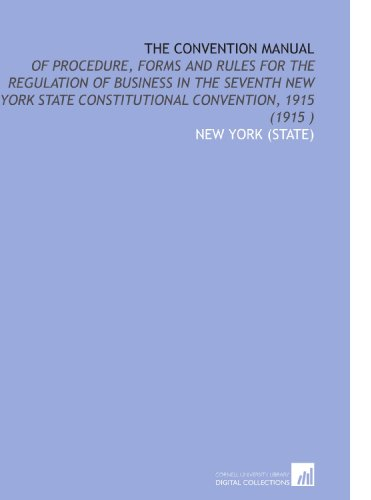 The Convention Manual: Of Procedure, Forms and Rules for the Regulation of Business in the Seventh New York State Constitutional Convention, 1915 (1915 )