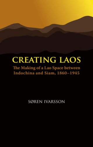 Creating Laos: The Making of a Lao Space Between Indochina and Siam, 1860-1945 (Nias Monographs)