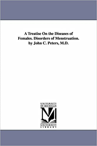 A treatise on the diseases of females. Disorders of menstruation. By John C. Peters, M.D.