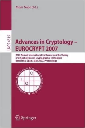 Advances in Cryptology - EUROCRYPT 2007: 26th Annual International Conference on the Theory and Applications of Cryptographic Techniques, Barcelona, ... Computer Science / Security and Cryptology)