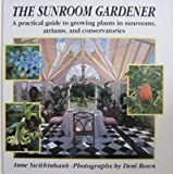 The Sunroom Gardener: A Practical Guide to Growing Plants in Sunrooms, Atriums, and Conservatories Anne Swithinbank