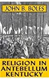 Religion In Antebellum Kentucky (0813108446) by Boles, John B.