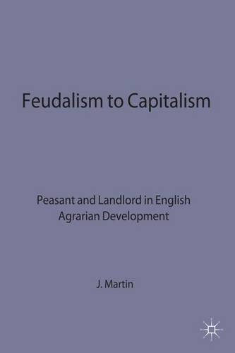 Feudalism to Capitalism: Peasant and Landlord in English Agrarian Development (Studies in Historical Sociology) PDF