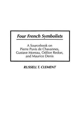 Four French Symbolists: A Sourcebook on Pierre Puvis de Chavannes, Gustave Moreau, Odilon Redon, and Maurice Denis (Art