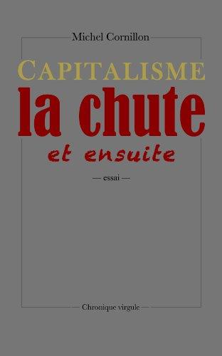 Capitalisme, la chute, et ensuite - Michel Cornillon
