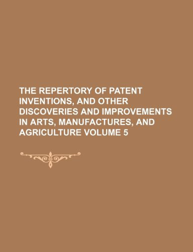 The Repertory of patent inventions, and other discoveries and improvements in arts, manufactures, and agriculture Volume 5