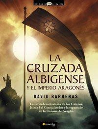 La cruzada Albigense y el Imperio Aragonés: La verdadera historia de los Cátaros, Jaime I el Conquistador y la expansión de la corona de Aragón (Historia Incógnita)