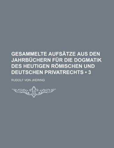 Gesammelte Aufsätze Aus Den Jahrbüchern Für Die Dogmatik Des Heutigen Römischen Und Deutschen Privatrechts (3)