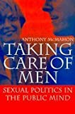 img - for Taking Care of Men: Sexual Politics in the Public Mind by Anthony McMahon (1999-08-13) book / textbook / text book