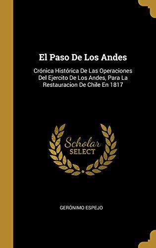 El Paso de Los Andes Cronica Historica de Las Operaciones del Ejercito de Los Andes, Para La Restauracion de Chile En 1817  [Espejo, Geronimo] (Tapa Dura)