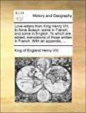 img - for Love-letters from King Henry VIII. to Anne Boleyn: some in French, and some in English. To which are added, translations of those written in French. With an appendix, ... book / textbook / text book