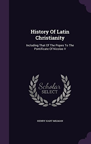History Of Latin Christianity: Including That Of The Popes To The Pontificate Of Nicolas V