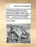 John Tickell The history of the town and county of Kingston upon Hull, from its foundation in the reign of Edward the First to the present time, ... by Revd. Iohn Tickell.
