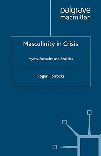Masculinity in Crisis: Myths, Fantasies And Realities