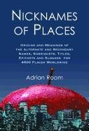 Nicknames Of Places: Origins And Meanings Of The Alternate And Secondary Names, Sobriquets, Titles, Epithets And Slogans For 4600 Places Worldwide front-707386