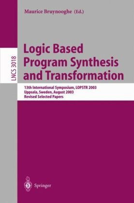 Logic Based Program Synthesis and Transformation: 13th International Symposium LOPSTR 2003, Uppsala, Sweden, August 25-27, 2003, Revised Selected Papers (Lecture Notes in Computer Science)