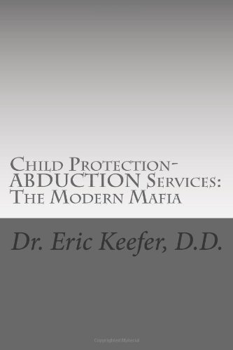 Child Protection/Abduction Services: The Modern Mafia: Federally Financed Perjury, Fraud, Kidnapping, and Child Drugging for Profit