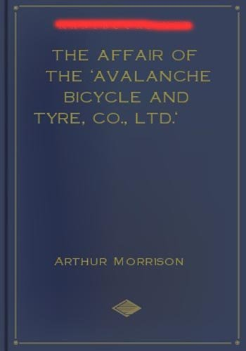 The Affair of the Avalanche Bicycle and Tyre, Co., Ltd.! A Mystery/Detective Classic By Arthur Morrison!