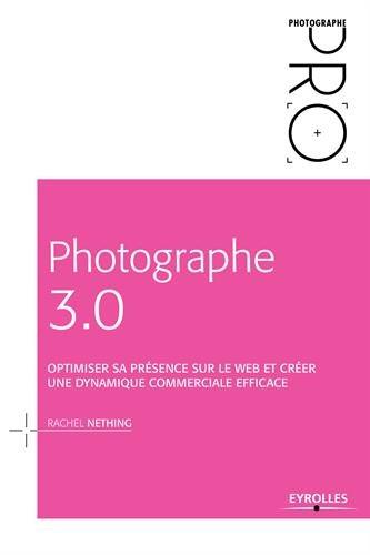 Photographe 3.0 : optimiser sa présence sur le web et créer une dynamique commerciale efficace