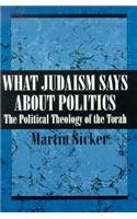 What Judaism Says About Politics: The Political Theology of the Torah, Martin Sicker