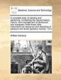 William Hanbury A complete body of planting and gardening. Containing the natural history, culture, and management of deciduous and evergreen forest-trees; Also ... of pleasure and flower-gardens Volume 1 of 2