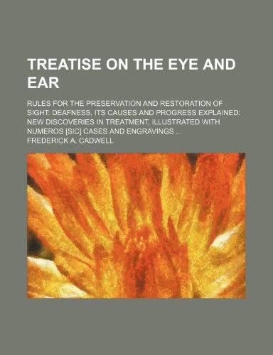 Treatise on the eye and ear; rules for the preservation and restoration of sight deafness, its causes and progress explained new discoveries in ... with numeros [sic] cases and engravings