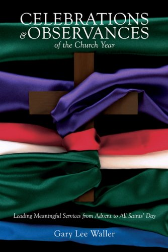 Celebrations and Observances of the Church Year: Leading Meaningful Services from Advent to All Saints' Day